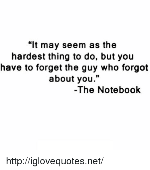 """The Notebook: """"lt may seem as the  hardest thing to do, but you  have to forget the guy who forgot  about you.""""  10  -The Notebook http://iglovequotes.net/"""