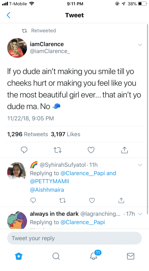 papi: lT-Mobile  9:11 PM  Tweet  t Retweeted  iamClarence  @iamClarence  If yo dude ain't making you smile till yo  cheeks hurt or making you feel like you  the most beautiful girl ever... that ain't yo  dude ma. No  11/22/18, 9:05 PM  1,296 Retweets 3,197 Likes  @SyhirahSufyatol- 11h  Replying to @ClarencePapi and  @PETTYMAMI  @Aishhmaira  always in the dark @lagranching... 17h v  Replying to @Clarence_Papi  Tweet your reply