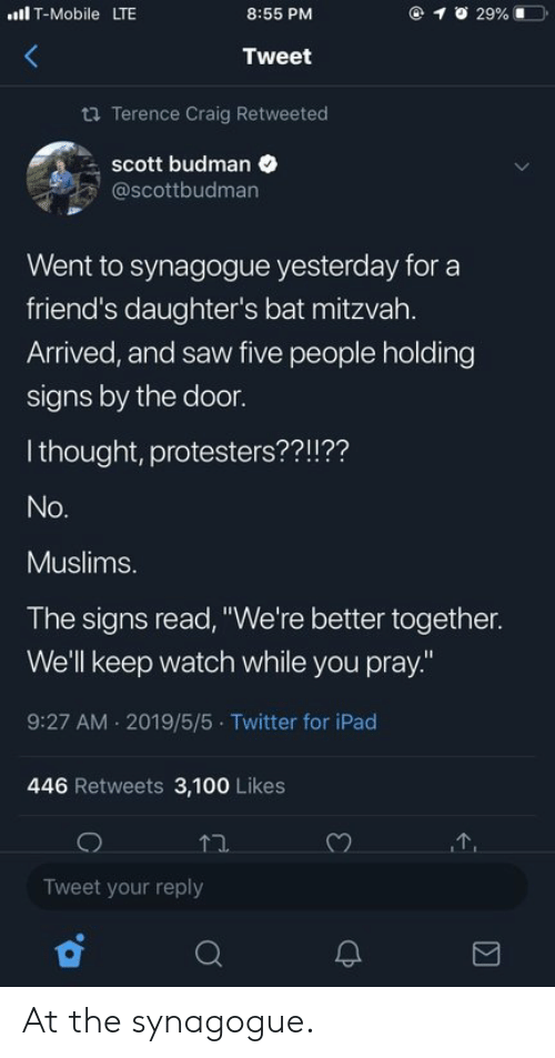 """Friends, Ipad, and Saw: lT-Mobile LTE  @ 1  29% 1ーコ.  8:55 PM  Tweet  ta Terence Craig Retweeted  scott budman  @scottbudman  Went to synagogue yesterday for a  friend's daughter's bat mitzvah.  Arrived, and saw five people holding  signs by the door.  I thought, protesters??!??  Muslims.  The signs read, """"We're better together.  We'll keep watch while you pray.""""  9:27 AM 2019/5/5 Twitter for iPad  446 Retweets 3,100 Likes  Tweet your reply At the synagogue."""