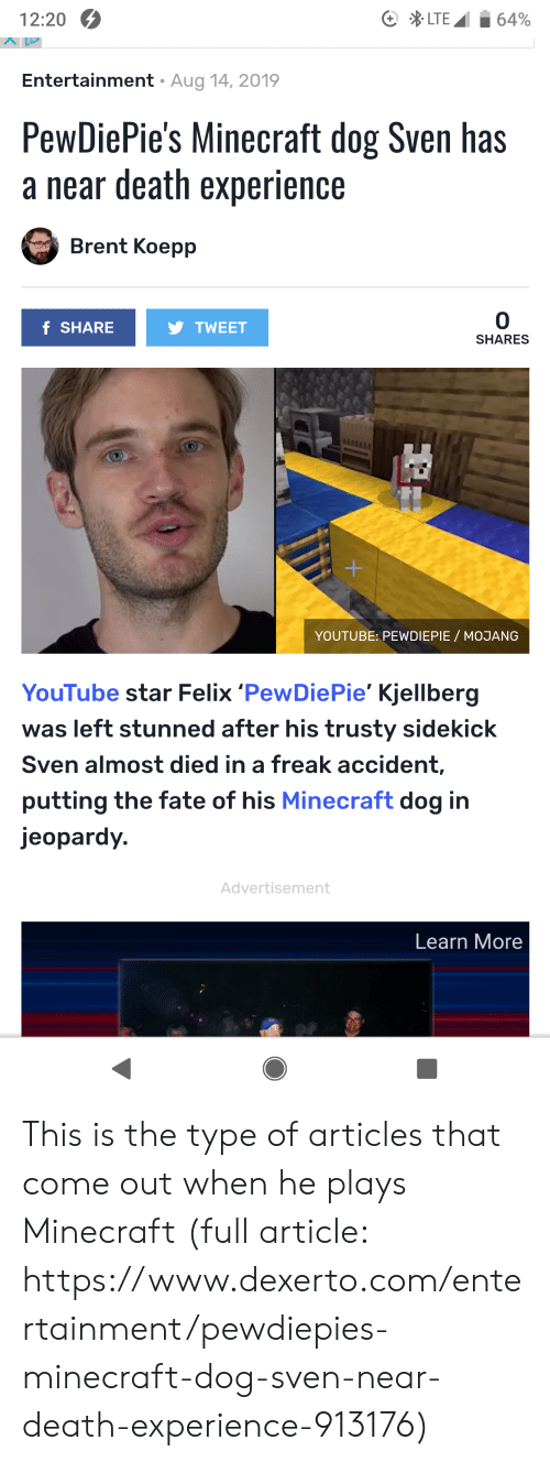 Jeopardy, Minecraft, and youtube.com: LTE  12:20  64%  Aug 14, 2019  Entertainment  PewDiePie's Minecraft dog Sven has  a near death experience  Brent Koepp  0  f SHARE  TWEET  SHARES  +  YOUTUBE: PEWDIEPIE MOJANG  YouTube star Felix 'PewDie Pie' Kjellberg  left stunned after his trusty sidekick  Sven almost died in a freak accident,  putting the fate of his Minecraft dog in  jeopardy.  Advertisement  Learn More This is the type of articles that come out when he plays Minecraft (full article: https://www.dexerto.com/entertainment/pewdiepies-minecraft-dog-sven-near-death-experience-913176)