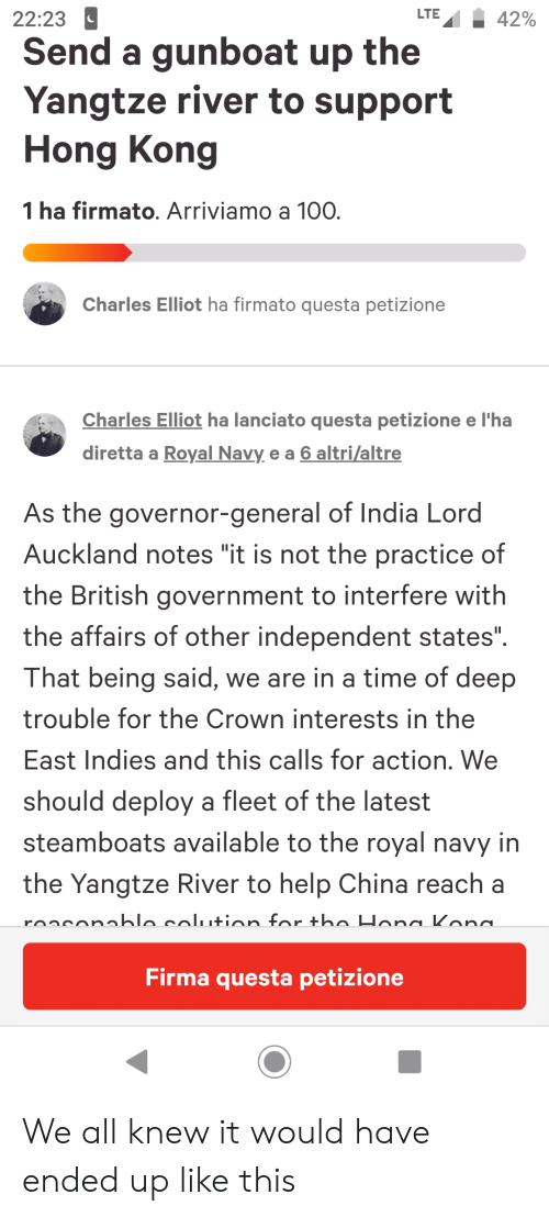 "Hona: LTE  22:23  42%  Send a gunboat up the  Yangtze river to support  Hong Kong  1 ha firmato. Arriviamo a 100  Charles Elliot ha firmato questa petizione  Charles Elliot ha lanciato questa petizione e l'ha  diretta a Royal Navy e a 6 altri/altre  As the governor-general of India Lord  Auckland notes ""it is not the practice of  the British government to interfere with  the affairs of other independent states"".  That being said, we are in a time of deep  trouble for the Crown interests in the  East Indies and this calls for action. We  should deploy a fleet of the latest  steamboats available to the royal navy in  the Yangtze River to help China reach a  ronconablo colution for tho Hona Kona  Firma questa petizione We all knew it would have ended up like this"
