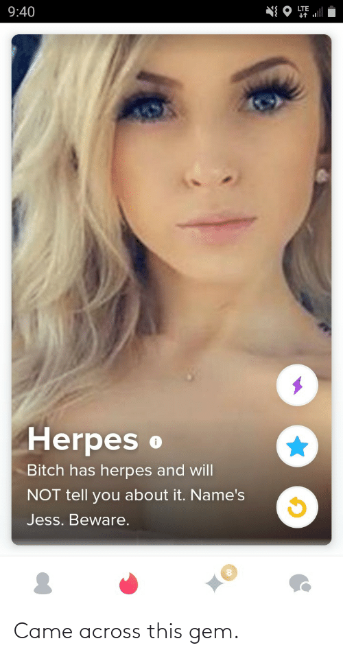 Bitch: LTE  9:40  Herpes o  Bitch has herpes and will  NOT tell you about it. Name's  Jess. Beware. Came across this gem.
