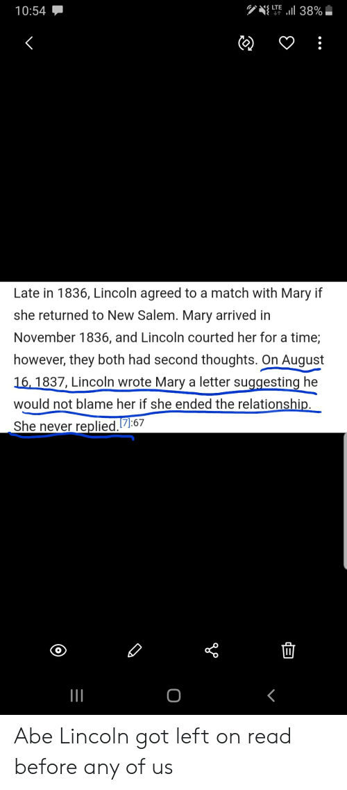History, Lincoln, and Match: LTE  l 38%  10:54  Late in 1836, Lincoln agreed to a match with Mary if  she returned to New Salem. Mary arrived in  November 1836, and Lincoln courted her for a time;  however, they both had second thoughts. On August  16, 1837, Lincoln wrote Mary a letter suggesting he  would not blame her if she ended the relationship.  She never replied.7:67  B Abe Lincoln got left on read before any of us