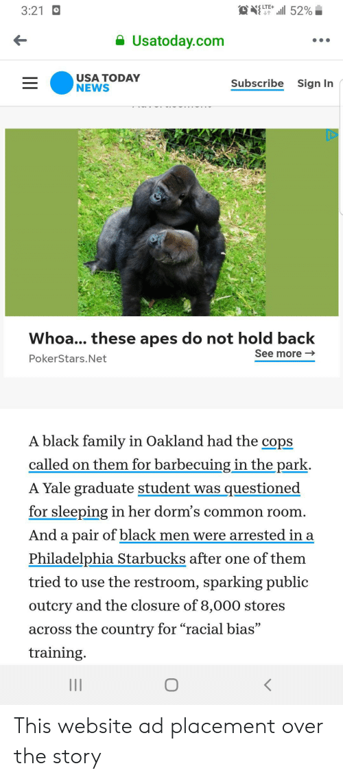 """Family, News, and Starbucks: LTE+  l52%  3:21  Usatoday.com  USA TODAY  NEWS  Subscribe  Sign In  Whoa... these apes do not hold back  See more  PokerStars.Net  A black family in Oakland had the cops  called on them for barbecuing in the park.  A Yale graduate student was questioned  for sleeping in her dorm's common room  And a pair of black men were arrested in a  Philadelphia Starbucks after one of them  tried to use the restroom, sparking public  outcry and the closure of 8,000 stores  across the country for """"racial bias""""  training.  II  II This website ad placement over the story"""