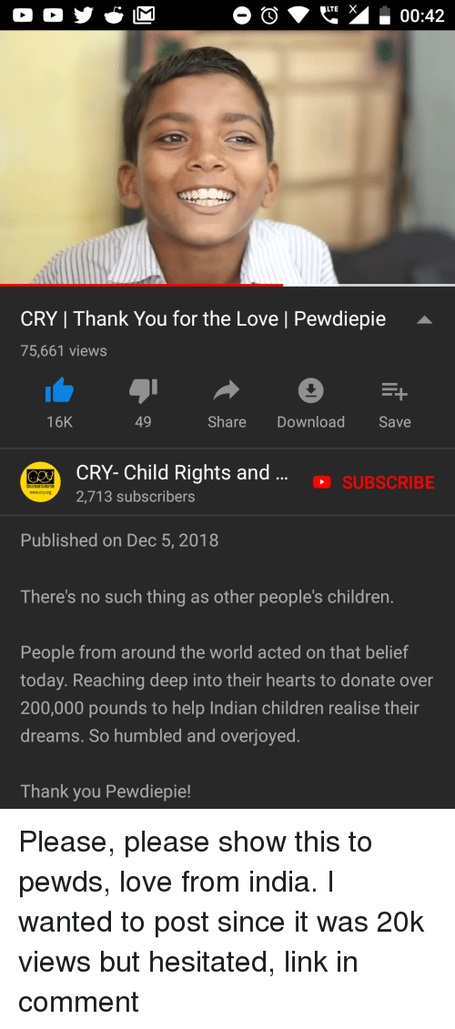 Bailey Jay, Children, and Love: LTE X  00:42  CRY | Thank You for the Love | Pewdiepie  75,661 views  16K  49  Share Download Save  CRY- Child Rights and  2,713 subscribers  SUBSCRIBE  HILD RISHTS ANDYOU  www.cry.org  Published on Dec 5, 2018  There's no such thing as other people's children.  People from around the world acted on that belief  today. Reaching deep into their hearts to donate over  200,000 pounds to help Indian children realise thein  dreams. So humbled and overjoyed  Thank you Pewdiepie!