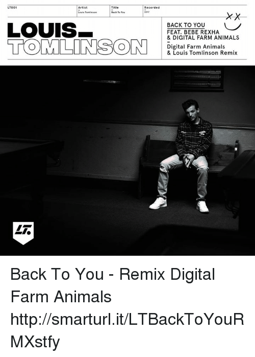 Remixes: LTO01  Artist  Title  Recorded  LOUIS  BACK TO YOu  FEAT. BEBE REXHA  & DIGITAL FARM ANIMALS  Digital Farm Animals  & Louis Tomlinson Remix Back To You - Remix Digital Farm Animals  http://smarturl.it/LTBackToYouRMXstfy