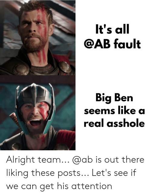 Memes, Alright, and Asshole: lt's all  AB fault  Big Ben  seems like a  real asshole Alright team... @ab is out there liking these posts... Let's see if we can get his attention