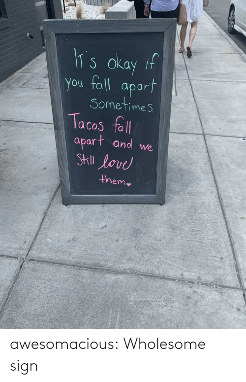 Apart: lT's okay if  you fall  apart  Sometimes  Tacos fll  apart and  Skill love  we  theme awesomacious:  Wholesome sign