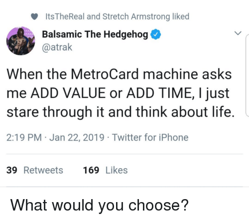 metrocard: ltsTheReal and Stretch Armstrong liked  Balsamic The Hedgehog  @atrak  When the MetroCard machine asks  me ADD VALUE or ADD TIME, I just  stare through it and think about life  2:19 PM Jan 22, 2019 Twitter for iPhone  39 Retweets  169 Likes