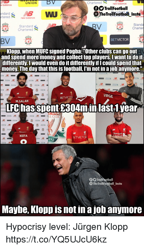 "Football, Memes, and Money: LU  NION  BV  Chartered  new  w balance  OTrollFootball  ndard  tered  WU  TheTrolilfootbalt Insta  new ba  new balance  Standard  Chartered  Standa  Charter  BETVICTOR  BV  Klopp, when MUFC signed Pogba:""Other clubs can go out  and spend more money and collect top players.I want to do it  differently. I would even do it differently if I could spend that  money. The day that this is football, I'm not in a jobanymore.""  AB  VIRGIL  BET  M.SALAH  LFC hasspent £304minlast1.year  Standard  KEITA  BETVICTOR  892  f Trollfootball  The TrollFootball Insta  Maybe, Klopp is not in a job anymore Hypocrisy level: Jürgen Klopp https://t.co/YQ5UJcU6kz"