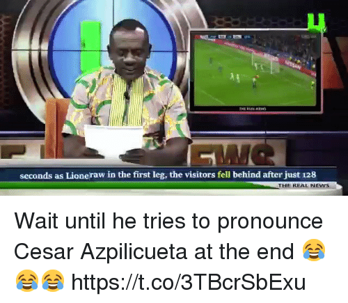 News, Soccer, and The Real: LU  seconds as Lioneraw in the first leg, the visitors fell behind after just 128  THE REAL NEWS Wait until he tries to pronounce Cesar Azpilicueta at the end 😂😂😂 https://t.co/3TBcrSbExu