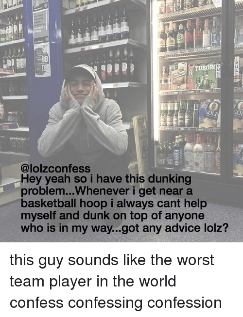hooping: LU  TUBORC  GOLL  GO  @lolzconfess  Hey yeah so i have this dunking  problem...Whenever i get near a  basketball hoop i always cant help  myself and dunk on top of anyone  who is in my way...got any advice lolz? this guy sounds like the worst team player in the world confess confessing confession