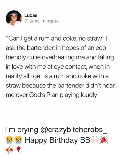 "Gods Plan: Lucas  @lucas_mingote  ""Can l get a rum and coke, no straw"" l  ask the bartender, in hopes of an eco-  friendly cutie overhearing me and falling  in love with me at eye contact, when in  reality all I get is a rum and coke with a  straw because the bartender didn't hear  me over God's Plan playing loudly I'm crying @crazybitchprobs_ 😭😭 Happy Birthday BB🙌🏻🎉🎊🎈"