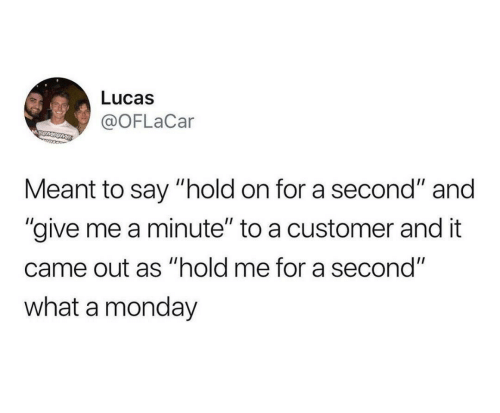 """customer: Lucas  @OFLaCar  MSUMSOME  Meant to say """"hold on for a second"""" and  """"give me a minute"""" to a customer and it  came out as """"hold me for a second""""  what a monday"""
