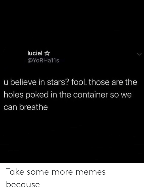Breathe: luciel ☆  @YORHA11S  u believe in stars? fool. those are the  holes poked in the container so we  can breathe Take some more memes because