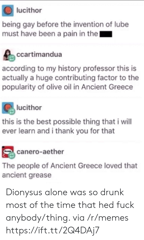 So Drunk: lucithor  being gay before the invention of lube  must have been a pain in the  ccartimandua  according to my history professor this is  actually a huge contributing factor to the  popularity of olive oil in Ancient Greece  lucithor  this is the best possible thing that i wil  ever learn and i thank you for that  canero-aether  The people of Ancient Greece loved that  ancient grease Dionysus alone was so drunk most of the time that hed fuck anybody/thing. via /r/memes https://ift.tt/2Q4DAj7