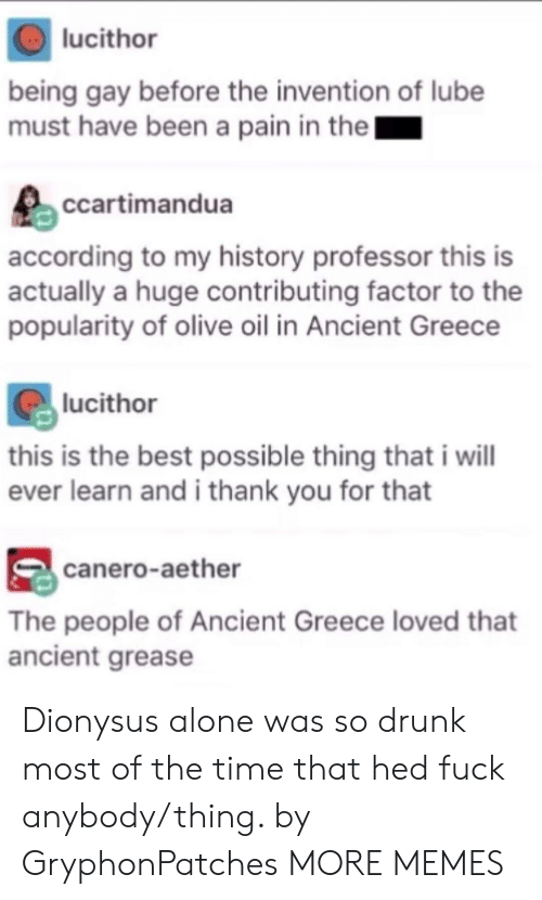 So Drunk: lucithor  being gay before the invention of lube  must have been a pain in the  ccartimandua  according to my history professor this is  actually a huge contributing factor to the  popularity of olive oil in Ancient Greece  lucithor  this is the best possible thing that i wil  ever learn and i thank you for that  canero-aether  The people of Ancient Greece loved that  ancient grease Dionysus alone was so drunk most of the time that hed fuck anybody/thing. by GryphonPatches MORE MEMES