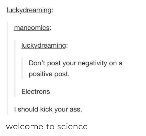 Kick Your Ass: luckydreaming:  mancomics:  luckydreaming:  Don't post your negativity on a  positive post.  Electrons  I should kick your ass. welcome to science
