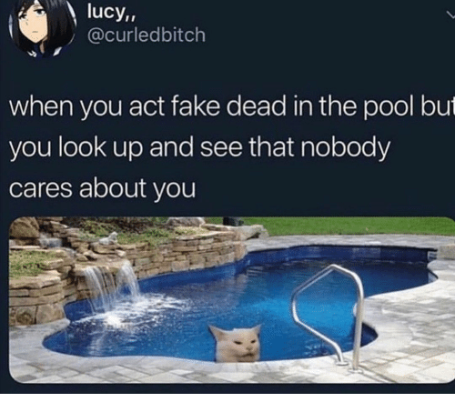 nobody cares: lucy,,  @curledbitch  when you act fake dead in the pool but  you look up and see that nobody  cares about you