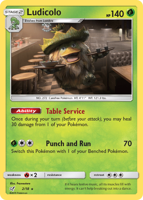 "weakness: Ludicolo  140  STAGE2  НР  Evolves from Lombre  NO. 272 Carefree Pokémon HT: 4'11"" WT: 121.3 lbs.  Table Service  Ability  Once during your turn (before your attack), you may heal  30 damage from I of your Pokémon.  Punch and Run  70  Switch this Pokémon with I of your Benched Pokémon.  x2  weakness  resistance  retreat  Illus. Framestore  If it hears festive music, all its muscles fill with  energy. It can't help breaking out into a dance.  2/18  02019 Pokémon"