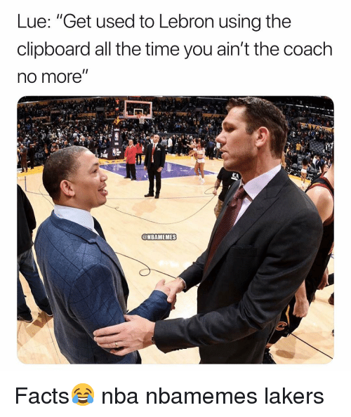 """Basketball, Facts, and Los Angeles Lakers: Lue: """"Get used to Lebron using the  clipboard all the time you ain't the coach  no more""""  @NBAMEMES Facts😂 nba nbamemes lakers"""