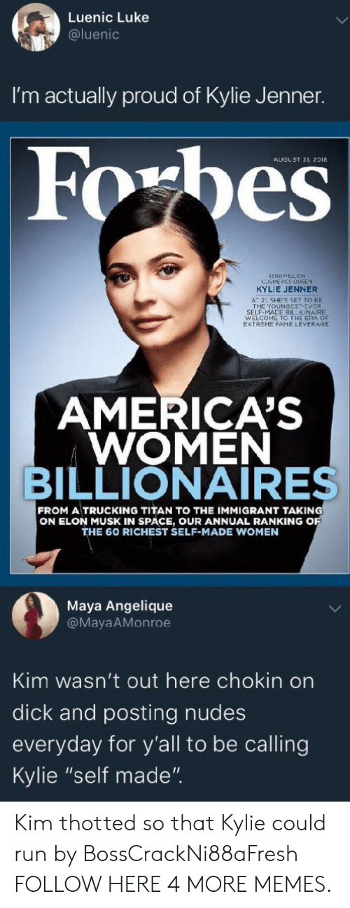 "Leverage: Luenic Luke  @luenic  I'm actually proud of Kylie Jenner.  AUGUST 31, 2018  500 MILL ON  COSMEICS QUEEN  KYLIE JENNER  AT 2 SHE'S SET TO BE  THE YOUNGEST-EVER  SELF-MACE BILLIONAIRE  WELCOME TO THE ERA OF  EXTREME FAME LEVERAGE  AMERICA'S  WOMEN  BILLIONAIRES  FROM A TRUCKING TITAN TO THE IMMIGRANT TAKING  ON ELON MUSK IN SPACE, OUR ANNUAL RANKING O  THE 60 RICHEST SELF-MADE WOMEN  Maya Angelique  @MayaAMonroe  Kim wasn't out here chokin on  dick and posting nudes  everyday for y'all to be calling  Kylie ""self made"". Kim thotted so that Kylie could run by BossCrackNi88aFresh FOLLOW HERE 4 MORE MEMES."