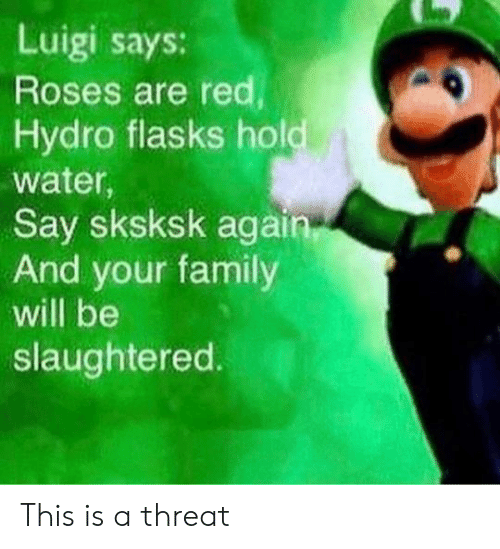 Family, Water, and Red: Luigi says:  Roses are red  Hydro flasks hold  water,  Say sksksk again  And your family  will be  slaughtered. This is a threat
