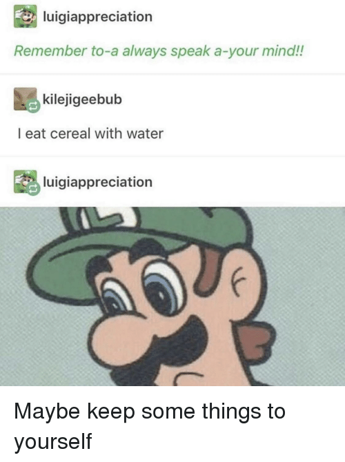 Water, Mind, and Speak: luigiappreciation  Remember to-a always speak a-your mind!!  kilejigeebub  l eat cereal with water  luigiappreciation Maybe keep some things to yourself