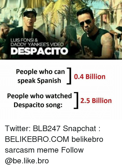 Broing: LUIS FONSI&  DADDY YANKEES VIDEO  DESPACITO  People who can  speak Spanish  0.4 Billion  People who watched |2.5 Billion  Despacito song: Twitter: BLB247 Snapchat : BELIKEBRO.COM belikebro sarcasm meme Follow @be.like.bro