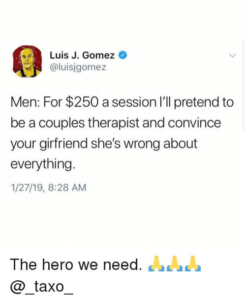 Memes, 🤖, and Hero: Luis J. Gomez  @luisjgomez  If  Men: For $250 a session I'll pretend to  be a couples therapist and convince  your girfriend she's wrong about  everything  1/27/19, 8:28 AM The hero we need. 🙏🙏🙏@_taxo_