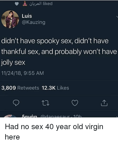 40 year: Luis  @Kauzing  didn't have spooky sex, didn't have  thankful sex, and probably won't have  jolly sex  11/24/18, 9:55 AM  3,809 Retweets 12.3K Likes Had no sex 40 year old virgin here