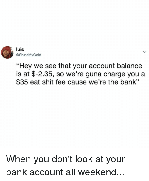 "Shit, Bank, and Relatable: luis  @ShineMyGold  ""Hey we see that your account balance  $35 eat shit fee cause we're the bank""  is at $-2.35, so we're guna charge you a When you don't look at your bank account all weekend..."