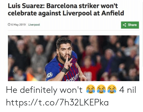 suarez: Luis Suarez: Barcelona striker won't  celebrate against Liverpool at Anfield  くShare  Liverpool  O 6 May 2019 He definitely won't 😂😂😂  4 nil https://t.co/7h32LKEPka