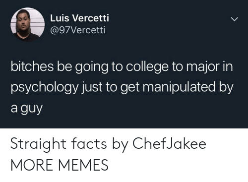 luis: Luis Vercetti  @97Vercetti  bitches be going to college to major in  psychology just to get manipulated by  a guy Straight facts by ChefJakee MORE MEMES