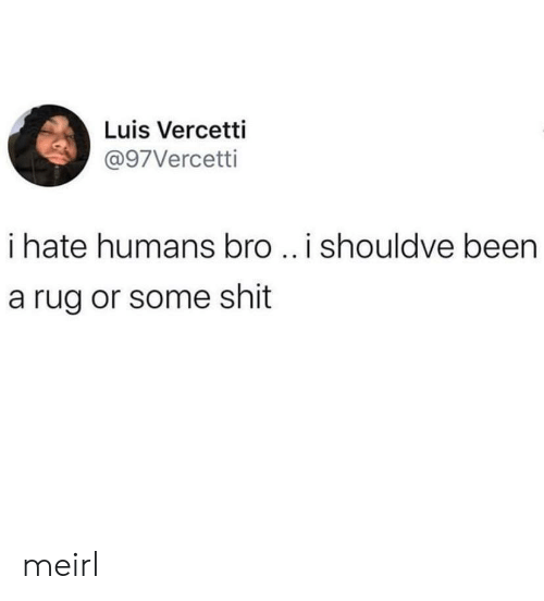 rug: Luis Vercetti  @97Vercetti  i hate humans bro ..i shouldve been  a rug or some shit meirl