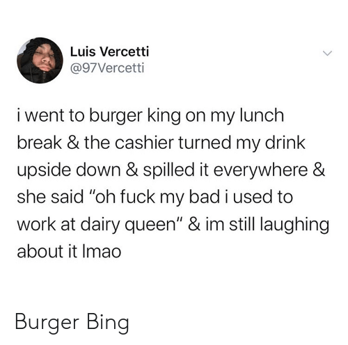 "oh fuck: Luis Vercetti  @97Vercetti  i went to burger king on my lunch  break & the cashier turned my drink  upside down & spilled it everywhere &  she said ""oh fuck my bad i used to  work at dairy queen"" & im still laughing  about it Imao Burger Bing"
