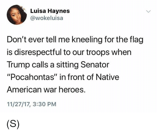 "Native American, Pocahontas, and American: Luisa Haynes  @wokeluisa  Don't ever tell me kneeling for the flag  is disrespectful to our troops when  Trump calls a sitting Senator  ""Pocahontas"" in front of Native  American war heroes.  11/27/17, 3:30 PM (S)"
