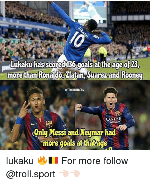 Trollings: Lukaku has scored 136 goals at the age of 23  morethan Ronaldo, Zlatan, Suarez and Rooney  @TROLLFUTBOLS  QATAR  RWAYS  Onlu Messi and Neumar had  more goals at that age lukaku 🔥🇧🇪 For more follow @troll.sport 👈🏻👈🏻