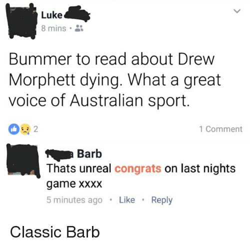 Unrealism: Luke  8 mins  Bummer to read about Drew  Morphett dying. What a great  voice of Australian sport  1 Comment  Barb  Thats unreal congrats on last nights  game XXXX  5 minutes agoLike Reply Classic Barb