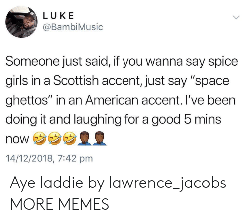 """Dank, Girls, and Memes: LUKE  @BambiMusic  Someone just said, if you wanna say spice  girls in a Scottish accent, just say """"space  ghettos"""" in an American accent. I've been  doing it and laughing for a good 5 mins  NONウ  14/12/2018, 7:42 pmm Aye laddie by lawrence_jacobs MORE MEMES"""