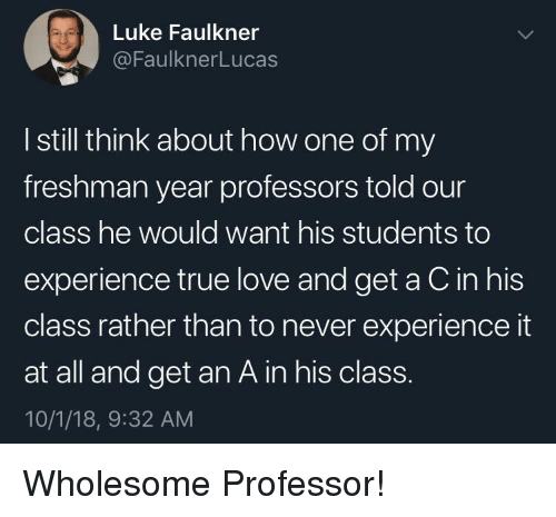 Freshman Year: Luke Faulkner  @FaulknerLucas  I still think about how one of my  freshman year professors told our  class he would want his students to  experience true love and get a C in his  class rather than to never experience it  at all and get an A in his class.  10/1/18, 9:32 AM Wholesome Professor!