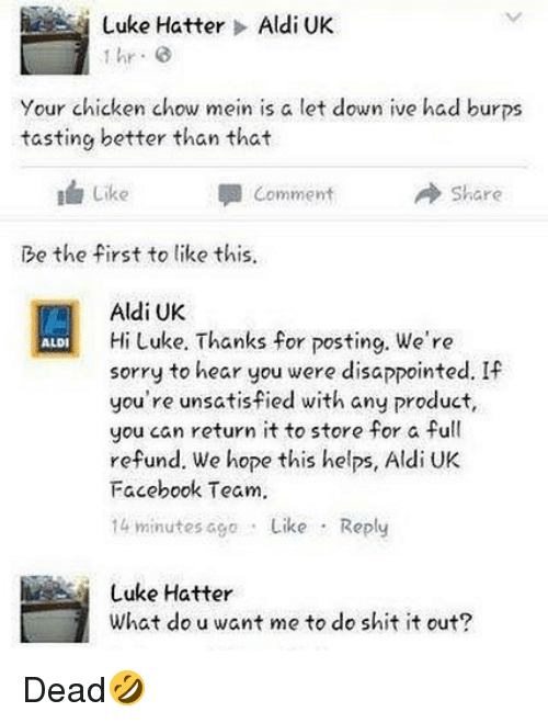 Aldi: Luke Hatter > Aldi UK  hr G  Your chicken chow mein is a let down ive had burps  tasting better than that  I Like  Comment  → Share  Be the first to like this  Aldi UK  Hi Luke. Thanks for posting. We're  sorry to hear you were disappointed. If  you're unsatisfied with any product,  you can return it to store for a full  refund. We hope this helps, Aldi UK  Facebook Team.  14 minutes ago Like Reply  ALDI  Luke Hatter  What do u want me to do shit it out? Dead🤣
