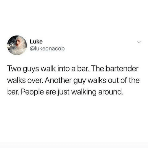 People Are: Luke  @lukeonacob  Two guys walk into a bar. The bartender  walks over. Another guy walks out of the  bar. People are just walking around.