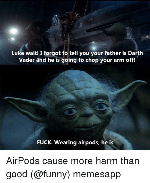 chop: Luke wait! I forgot to tell you your father is Darth  Vader and he is going to chop your arm off!  FUCK. Wearing airpods, he is AirPods cause more harm than good (@funny) memesapp