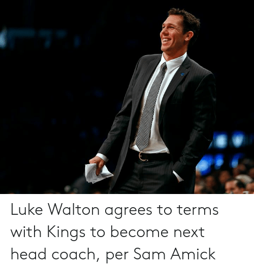 Head, Luke Walton, and Coach: Luke Walton agrees to terms with Kings to become next head coach, per Sam Amick