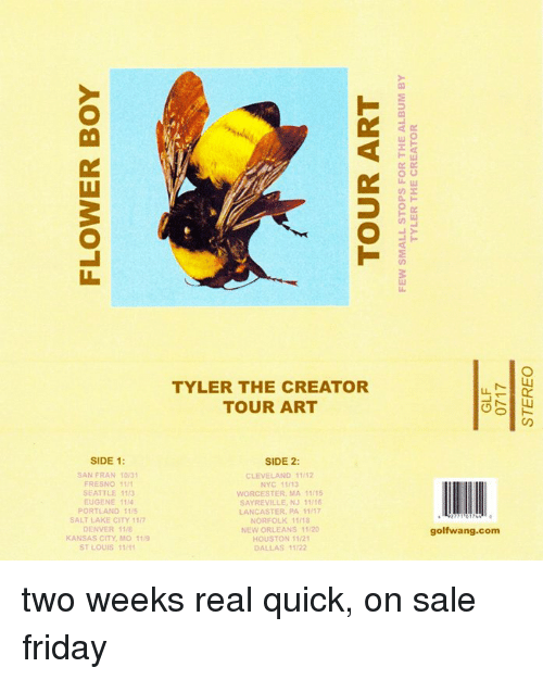 Salting: Lul  TYLER THE CREATOR  TOUR ART  SIDE 1:  SIDE 2:  SAN FRAN 10/3  FRESNO 11  CLEVELAND 11/12  NYC 11/13  WORCESTER, MA 11/15  SAYREVILLE, NJ 11/16  SEATTLE 113  EUGENE 1114  PORTLAND 11  SALT LAKE CITY 11/7  DENVER 118  KANSAS CITY, MD 11  ST LOUIS 11/1  LANCASTER PA 11/1  NORFOLK 11/18  NEW ORLEANS 11/20  HOUSTON 11/2  DALLAS 11/22  golfwang.com two weeks real quick, on sale friday