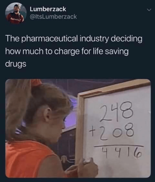 Industry: Lumberzack  @ltsLumberzack  The pharmaceutical industry deciding  how much to charge for life saving  drugs  218  +208