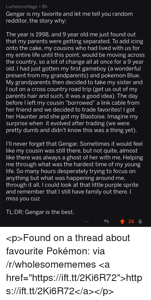 "Dumb, Family, and Life: Lumencontego 8h  Gengar is my favorite and let me tell you random  redditor, the story why;  The year is 1998, and 9 year old me just found out  that my parents were getting separated. To add icing  onto the cake, my cousins who had lived with us for  my entire life until this point, would be moving across  the country, so a lot of change all at once for a 9 year  ad just gotten my first gameboy (a wonderful  present from my grandparents) and pokemon Blue  My grandparents then decided to take my sister and  l out on a cross country road trip (get us out of my  parents hair and such, it was a good idea). The day  before l left my cousin ""borrowed"" a link cable from  her friend and we decided to trade favorites! T got  her Haunter and she got my Blastoise. Imagine my  surprise when it evolved after trading (we were  pretty dumb and didn't know this was a thing yet)  I'll never forget that Gengar. Sometimes it would feel  like my cousin was still there, but not quite, almost  like thnere was alwavs a ghost of her with me. Helping  me through what was the hardest time of my young  life. So many hours desperately trying to focus on  anything but what was happening around me,  through it all, I could look at that little purple sprite  and remember thatl still nave family out there.  miss you cuz  TL:DR; Gengar is the best <p>Found on a thread about favourite Pokémon: via /r/wholesomememes <a href=""https://ift.tt/2Ki6R72"">https://ift.tt/2Ki6R72</a></p>"