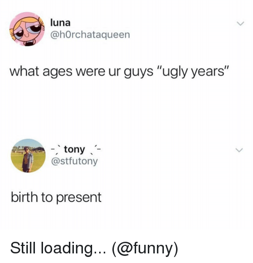 """Funny, Memes, and Ugly: luna  ahOrchataqueen  what ages were ur guys """"ugly years""""  -tony  @stfutony  birth to present Still loading... (@funny)"""
