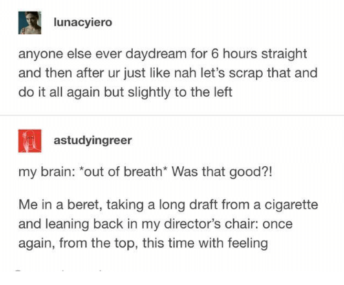 "Brain, Good, and Time: lunacyiero  anyone else ever daydream for 6 hours straight  and then after ur just like nah let's scrap that and  do it all again but slightly to the left  astudyingreer  my brain: ""out of breath* Was that good?!  Me in a beret, taking a long draft from a cigarette  and leaning back in my director's chair: once  again, from the top, this time with feeling"